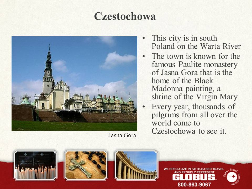 Czestochowa This city is in south Poland on the Warta River The town is known for the famous Paulite monastery of Jasna Gora that is the home of the Black Madonna painting, a shrine of the Virgin Mary Every year, thousands of pilgrims from all over the world come to Czestochowa to see it.