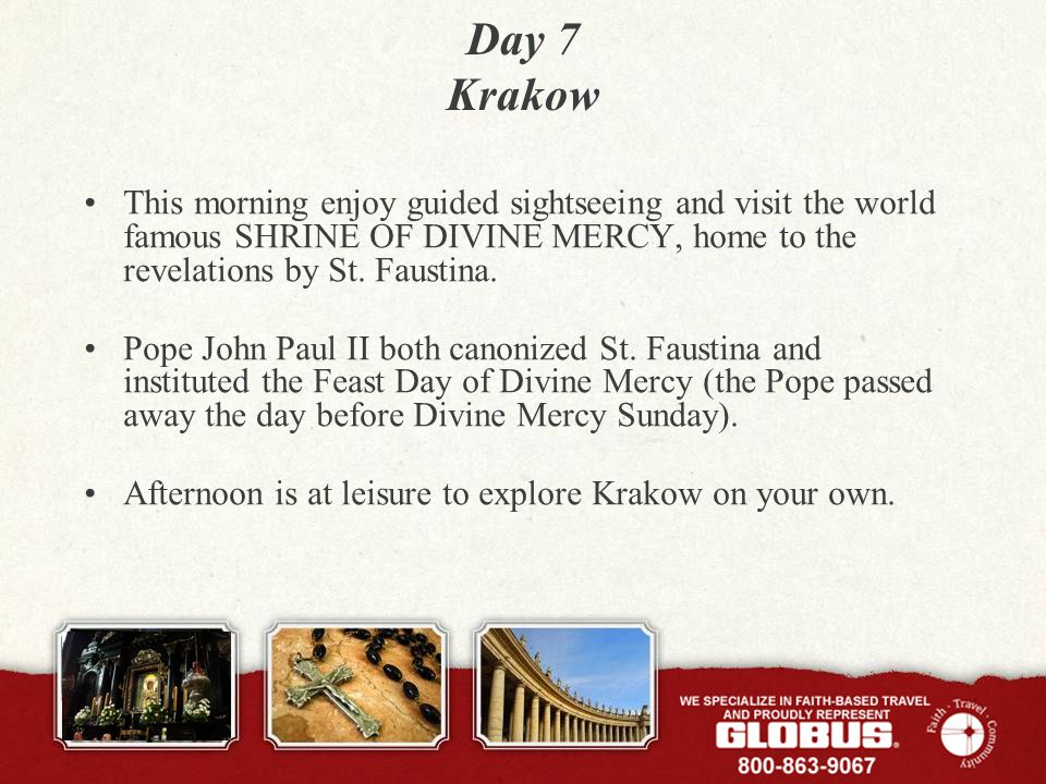 Day 7 Krakow This morning enjoy guided sightseeing and visit the world famous SHRINE OF DIVINE MERCY, home to the revelations by St.