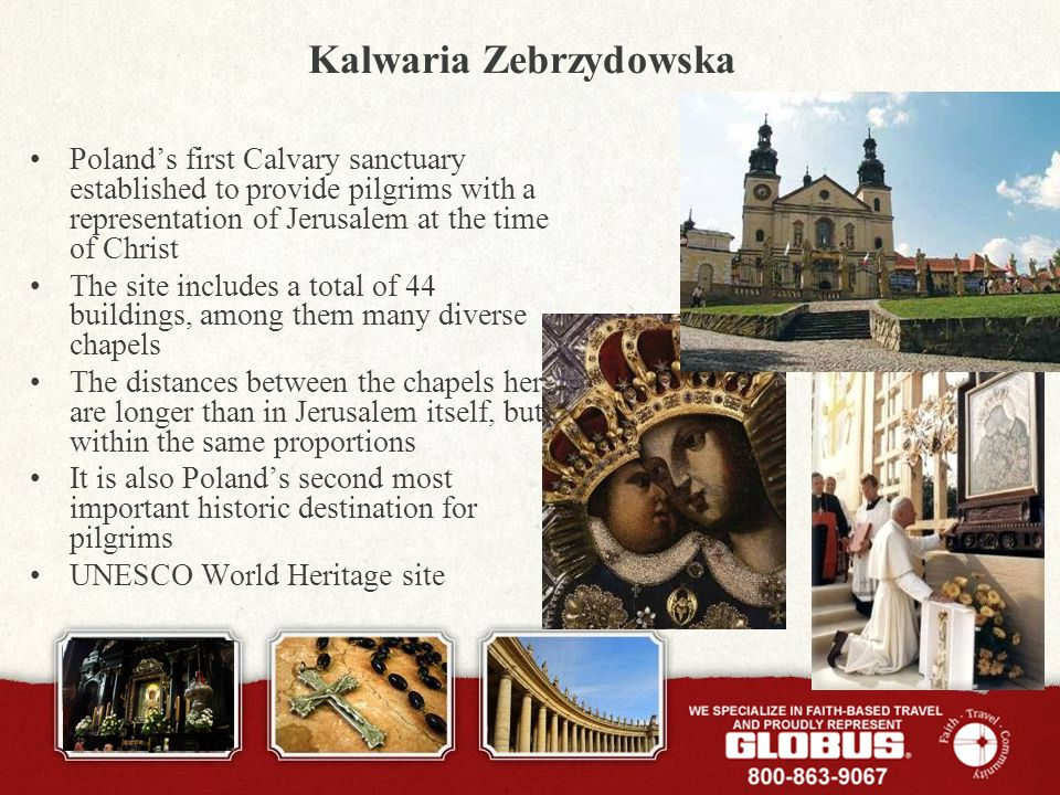 Kalwaria Zebrzydowska Polands first Calvary sanctuary established to provide pilgrims with a representation of Jerusalem at the time of Christ The site includes a total of 44 buildings, among them many diverse chapels The distances between the chapels here are longer than in Jerusalem itself, but within the same proportions It is also Polands second most important historic destination for pilgrims UNESCO World Heritage site