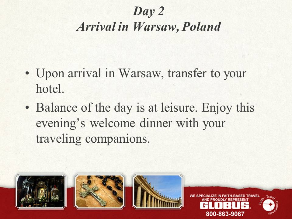 Day 2 Arrival in Warsaw, Poland Upon arrival in Warsaw, transfer to your hotel.