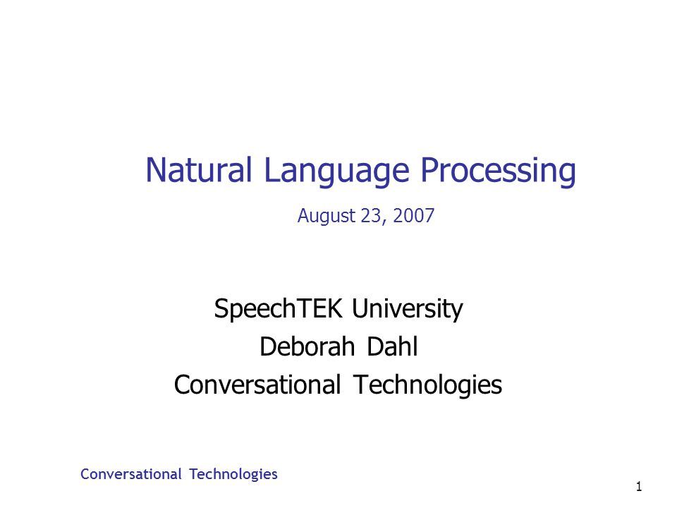 Conversational Technologies 62 Natural Language Research Most interesting to this audience are topics such as Broadening domains (sense disambiguation and parsing disambiguation) Handling spoken dialog phenomena such as pronouns and ellipses Handling speech errors such as hesitations, false starts Multimodal communication, such as integrating speech and gestures Extracting information provided by prosody and other suprasegmentals The main academic organization is The Association for Computational Linguistics (www.aclweb.org)