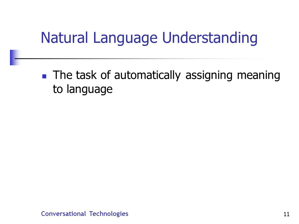 Conversational Technologies 11 Natural Language Understanding The task of automatically assigning meaning to language