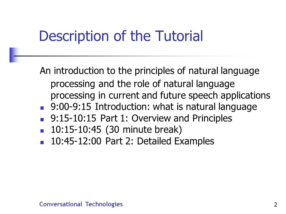 2 Description of the Tutorial An introduction to the principles of natural language processing and the role of natural language processing in current and future speech applications 9:00-9:15 Introduction: what is natural language 9:15-10:15 Part 1: Overview and Principles 10:15-10:45 (30 minute break) 10:45-12:00 Part 2: Detailed Examples