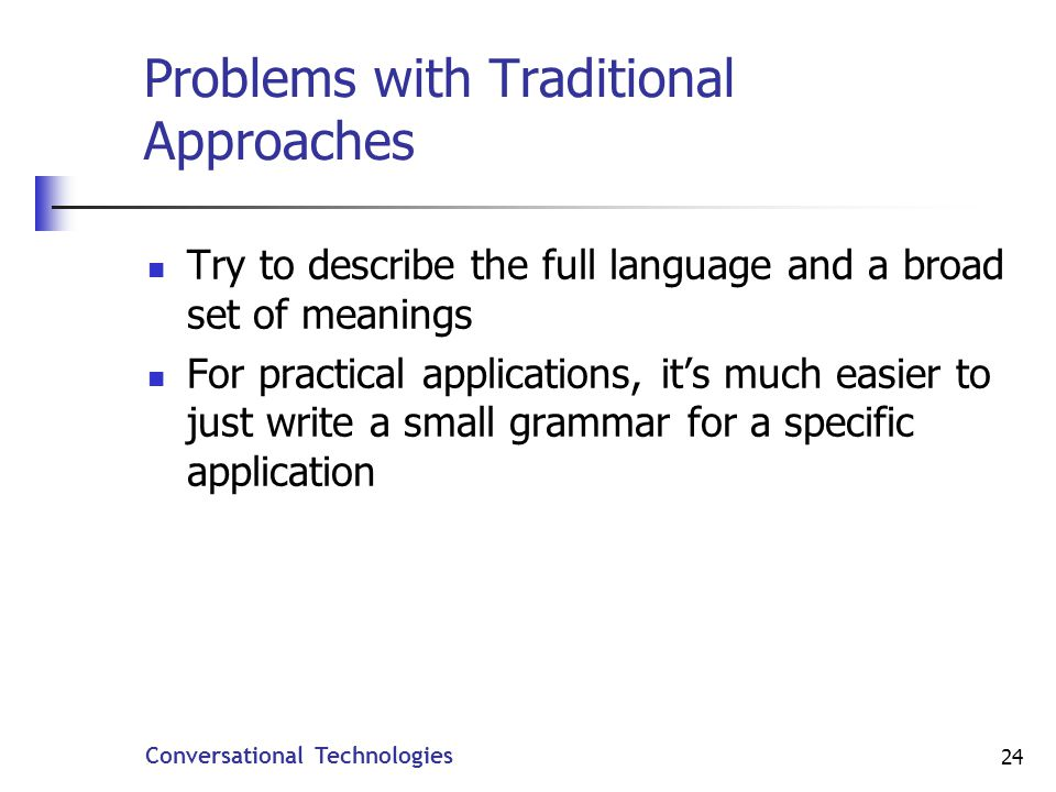 Conversational Technologies 24 Problems with Traditional Approaches Try to describe the full language and a broad set of meanings For practical applications, its much easier to just write a small grammar for a specific application