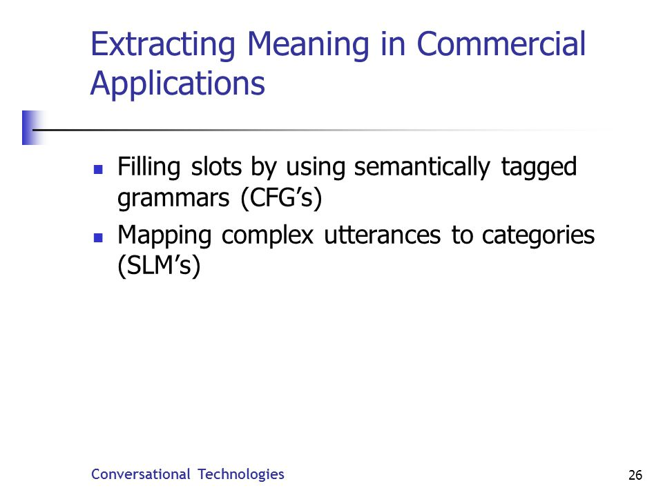Conversational Technologies 26 Extracting Meaning in Commercial Applications Filling slots by using semantically tagged grammars (CFGs) Mapping complex utterances to categories (SLMs)