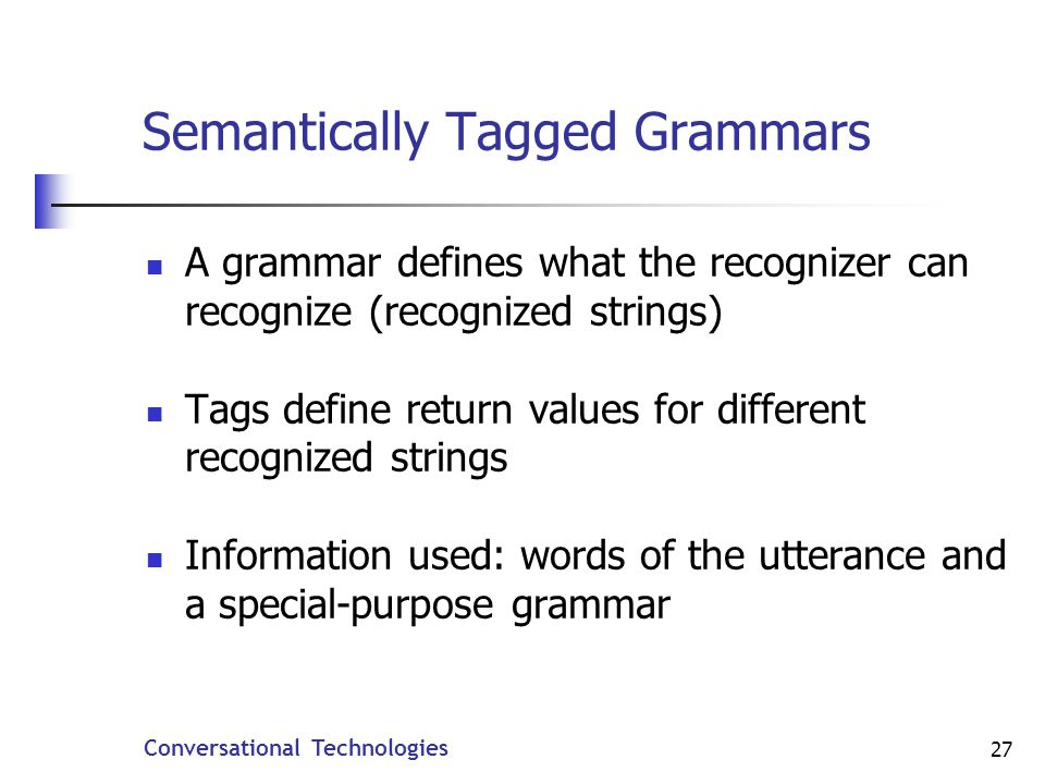 Conversational Technologies 27 Semantically Tagged Grammars A grammar defines what the recognizer can recognize (recognized strings) Tags define return values for different recognized strings Information used: words of the utterance and a special-purpose grammar