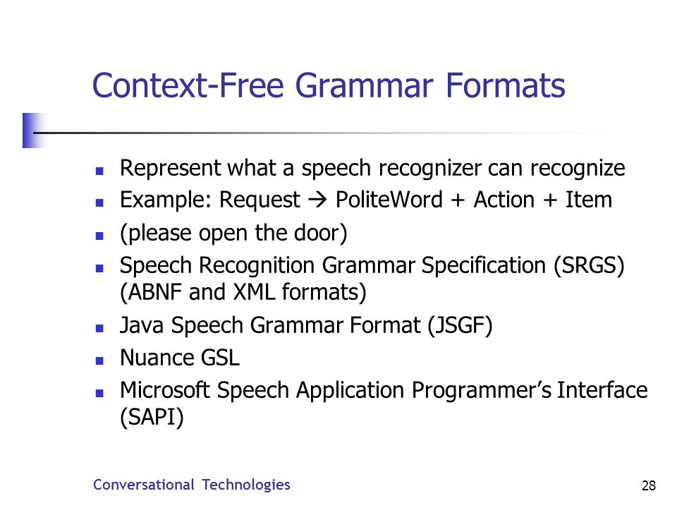 Conversational Technologies 28 Context-Free Grammar Formats Represent what a speech recognizer can recognize Example: Request PoliteWord + Action + Item (please open the door) Speech Recognition Grammar Specification (SRGS) (ABNF and XML formats) Java Speech Grammar Format (JSGF) Nuance GSL Microsoft Speech Application Programmers Interface (SAPI)
