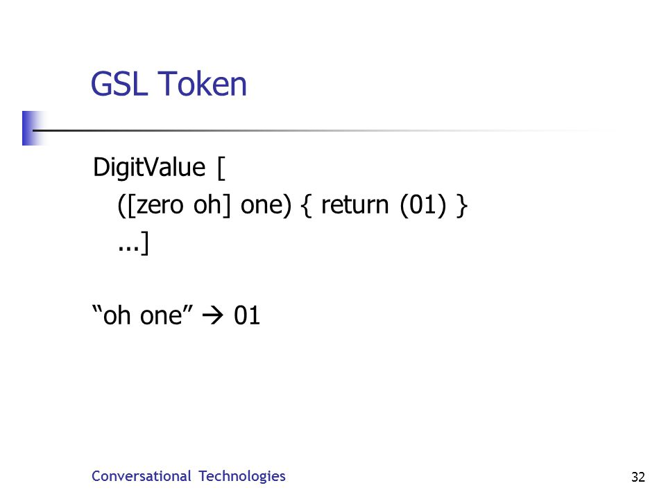 Conversational Technologies 32 GSL Token DigitValue [ ([zero oh] one) { return (01) }...] oh one 01