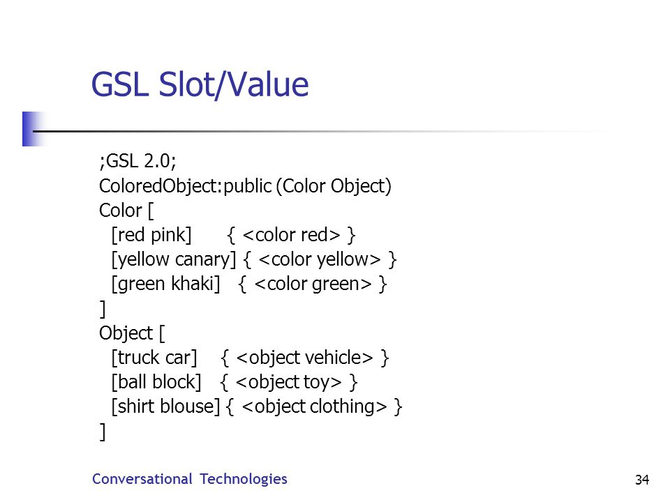 Conversational Technologies 34 GSL Slot/Value ;GSL 2.0; ColoredObject:public (Color Object) Color [ [red pink] { } [yellow canary] { } [green khaki] { } ] Object [ [truck car] { } [ball block] { } [shirt blouse] { } ]