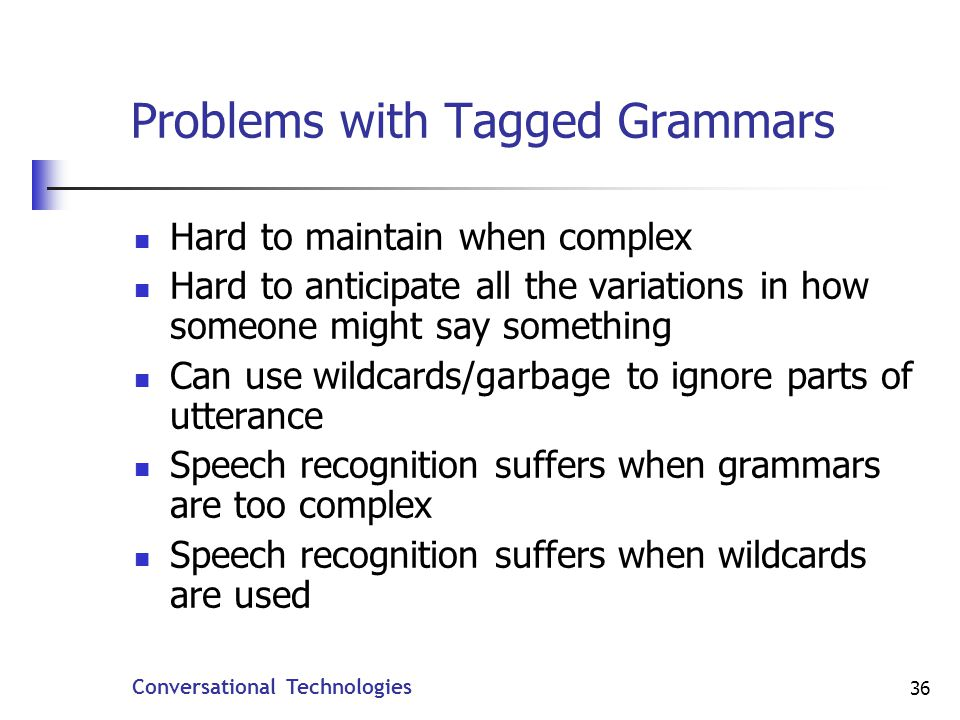 Conversational Technologies 36 Problems with Tagged Grammars Hard to maintain when complex Hard to anticipate all the variations in how someone might say something Can use wildcards/garbage to ignore parts of utterance Speech recognition suffers when grammars are too complex Speech recognition suffers when wildcards are used