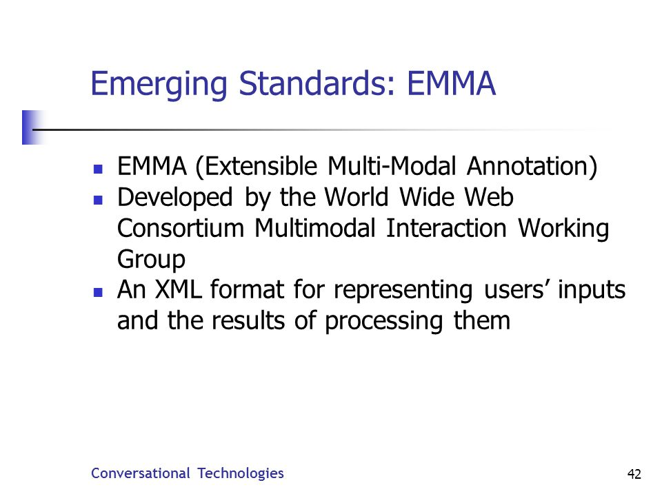 Conversational Technologies 42 Emerging Standards: EMMA EMMA (Extensible Multi-Modal Annotation) Developed by the World Wide Web Consortium Multimodal Interaction Working Group An XML format for representing users inputs and the results of processing them