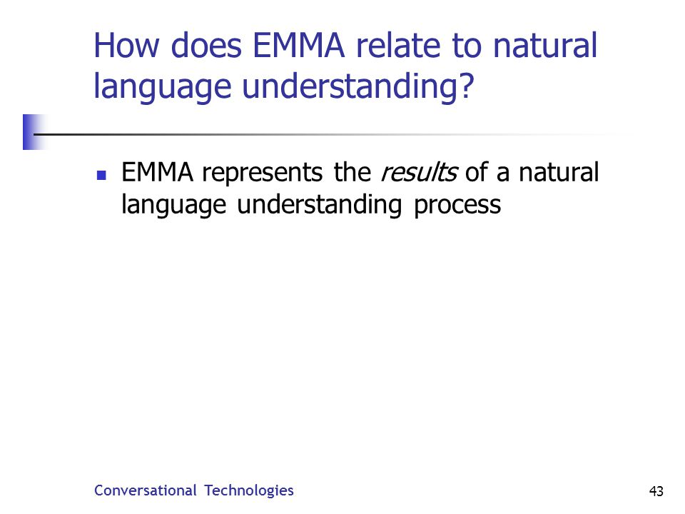 Conversational Technologies 43 How does EMMA relate to natural language understanding.