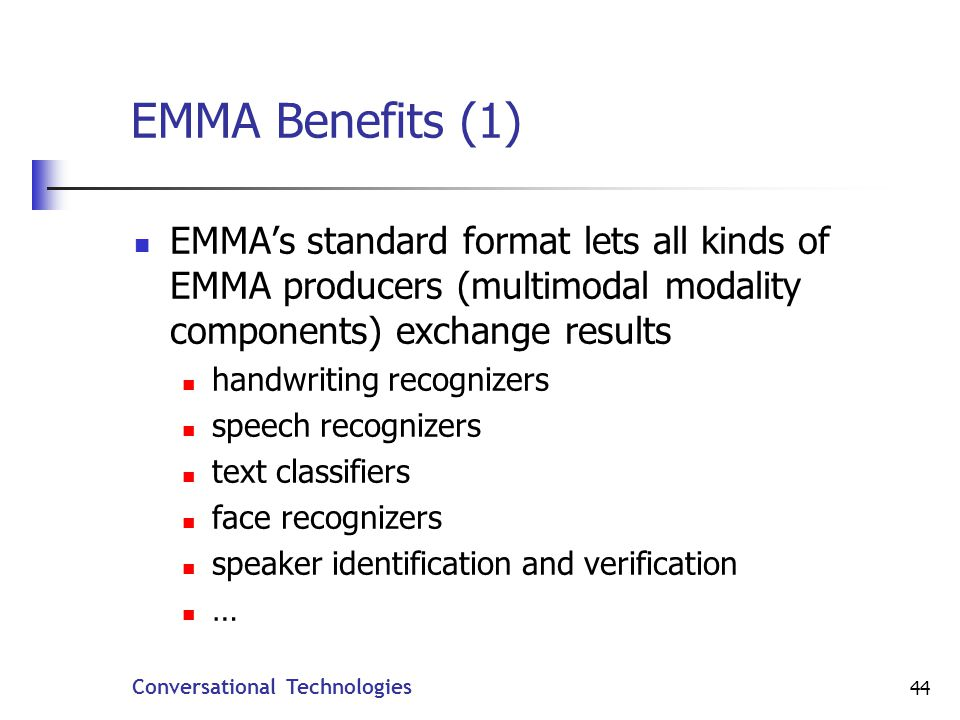 Conversational Technologies 44 EMMA Benefits (1) EMMAs standard format lets all kinds of EMMA producers (multimodal modality components) exchange results handwriting recognizers speech recognizers text classifiers face recognizers speaker identification and verification …