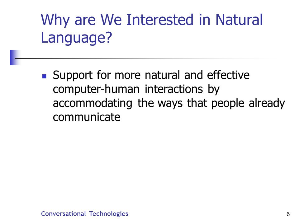 Conversational Technologies 37 Statistical Language Models (SLMs) Speech recognition is based on statistical models, not grammars In commercial systems, natural language processing is a process of classification, relatively coarse meaning extraction Works well if goal is to extract very simple meanings