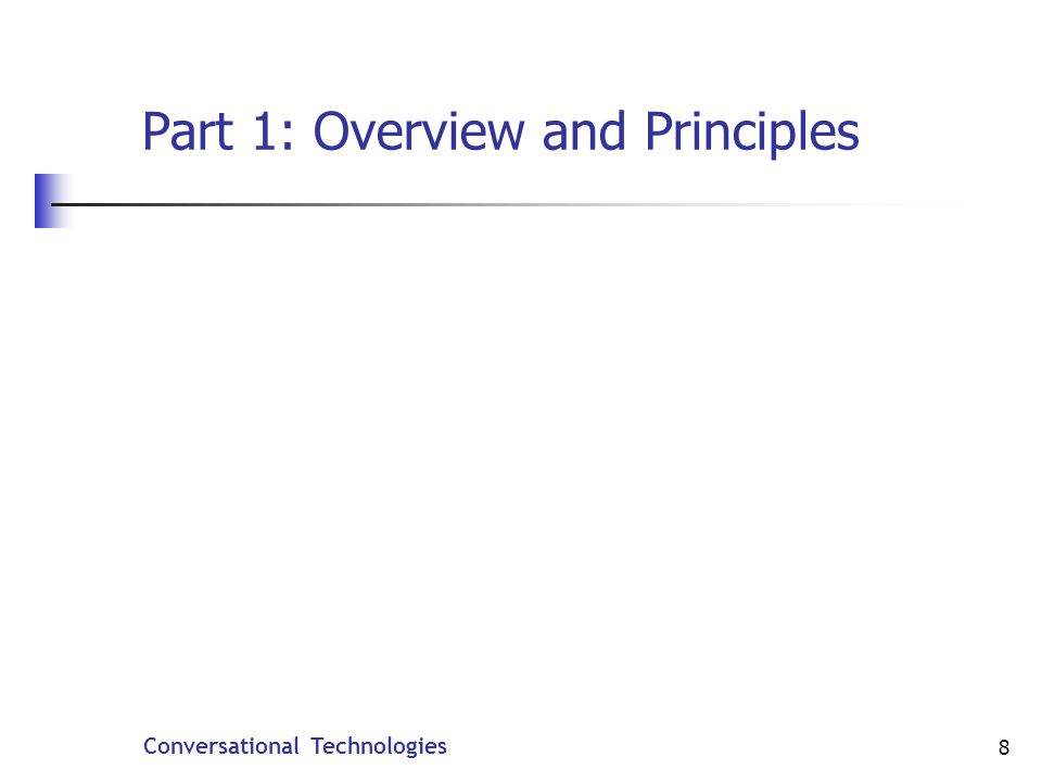 Conversational Technologies 9 Goals Understand what natural language is Learn about the most common techniques for processing natural language Their strengths and weaknesses Understand where natural language processing technology is headed in the future.