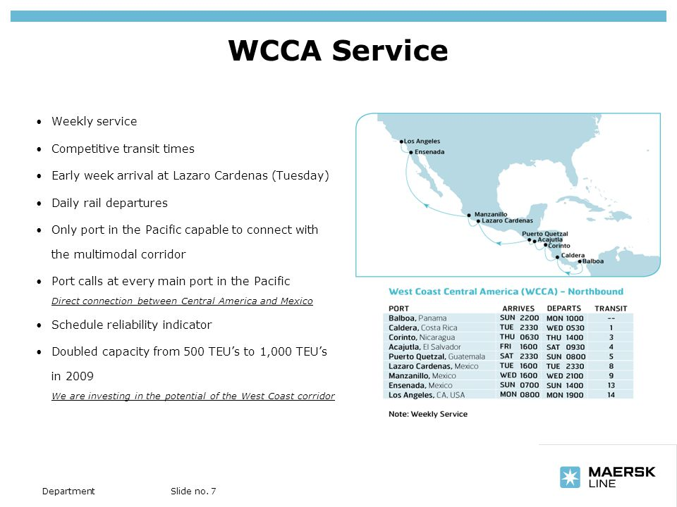 Insert department name via View/Header and Footer… Slide no. 7Department WCCA Service Weekly service Competitive transit times Early week arrival at L
