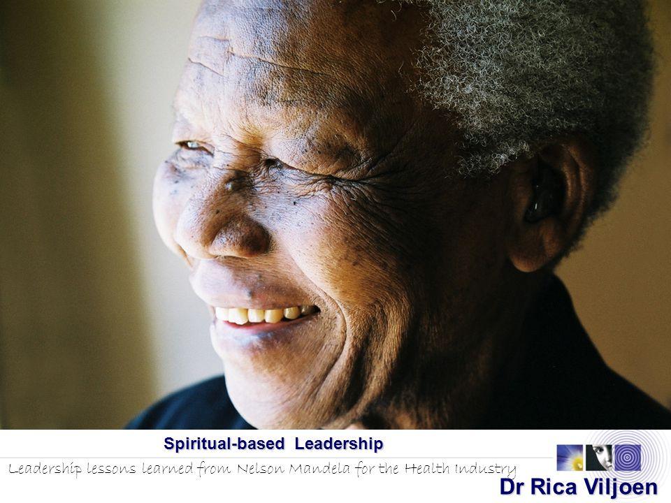 Spiritual-based Leadership Leadership lessons learned from Nelson Mandela for the Health Industry Dr Rica Viljoen Dr Rica Viljoen