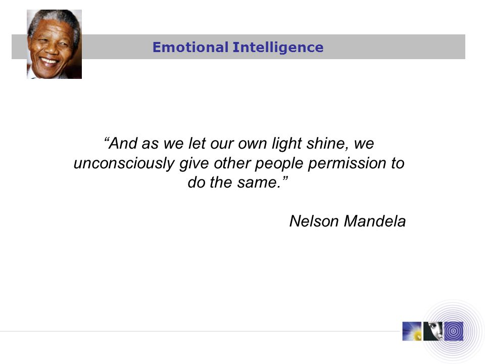 And as we let our own light shine, we unconsciously give other people permission to do the same. Nelson Mandela Emotional Intelligence