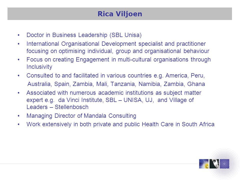 Doctor in Business Leadership (SBL Unisa) International Organisational Development specialist and practitioner focusing on optimising individual, group and organisational behaviour Focus on creating Engagement in multi-cultural organisations through Inclusivity Consulted to and facilitated in various countries e.g.