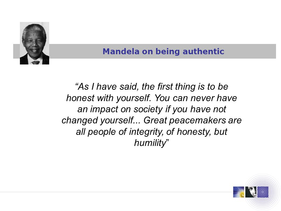 Mandela on being authentic As I have said, the first thing is to be honest with yourself.