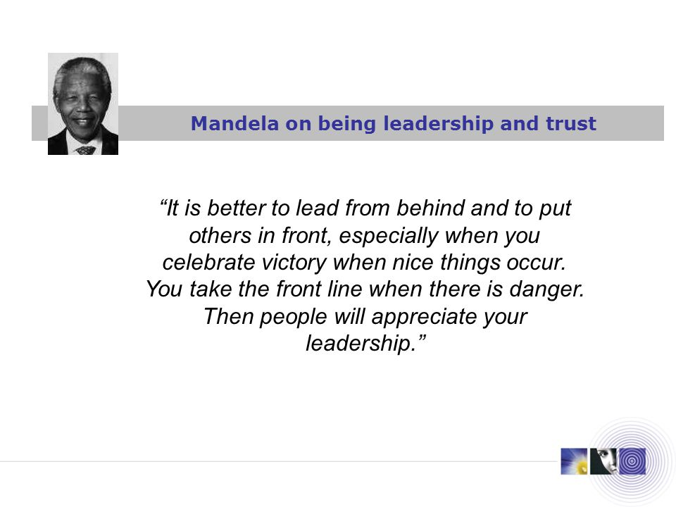 Mandela on being leadership and trust It is better to lead from behind and to put others in front, especially when you celebrate victory when nice thi