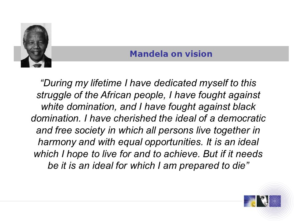 Mandela on vision During my lifetime I have dedicated myself to this struggle of the African people, I have fought against white domination, and I have fought against black domination.