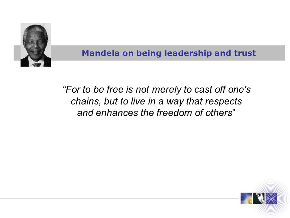 Mandela on being leadership and trust For to be free is not merely to cast off one's chains, but to live in a way that respects and enhances the freed