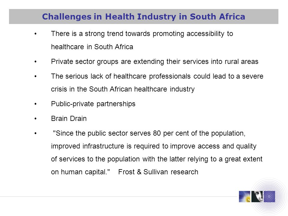 There is a strong trend towards promoting accessibility to healthcare in South Africa Private sector groups are extending their services into rural areas The serious lack of healthcare professionals could lead to a severe crisis in the South African healthcare industry Public-private partnerships Brain Drain Since the public sector serves 80 per cent of the population, improved infrastructure is required to improve access and quality of services to the population with the latter relying to a great extent on human capital. Frost & Sullivan research Challenges in Health Industry in South Africa