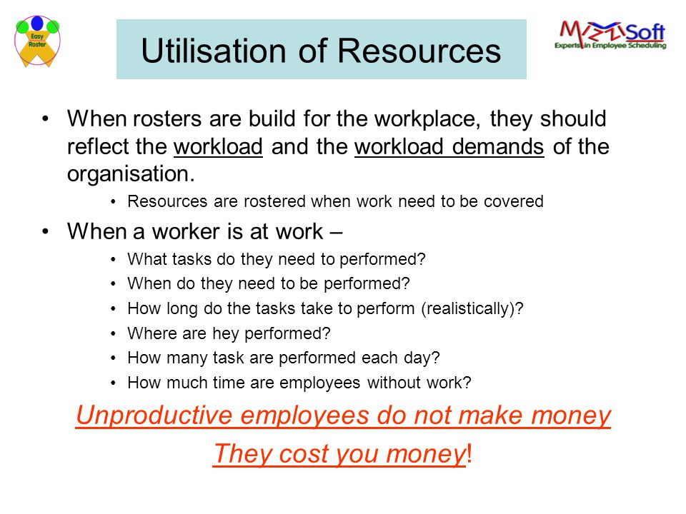 Utilisation of Resources When rosters are build for the workplace, they should reflect the workload and the workload demands of the organisation.