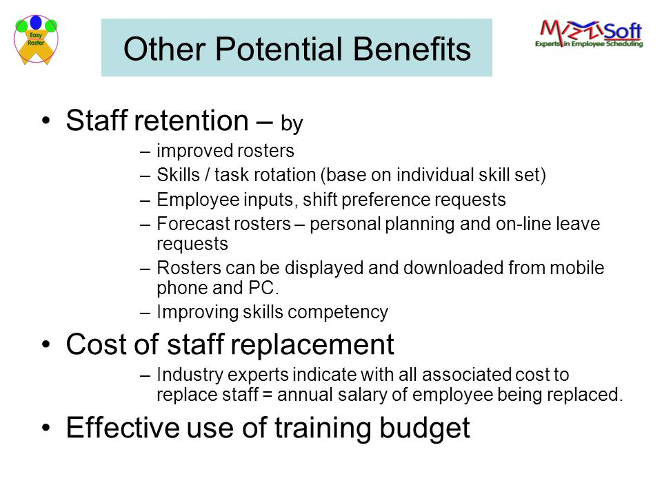 Other Potential Benefits Staff retention – by –improved rosters –Skills / task rotation (base on individual skill set) –Employee inputs, shift preference requests –Forecast rosters – personal planning and on-line leave requests –Rosters can be displayed and downloaded from mobile phone and PC.