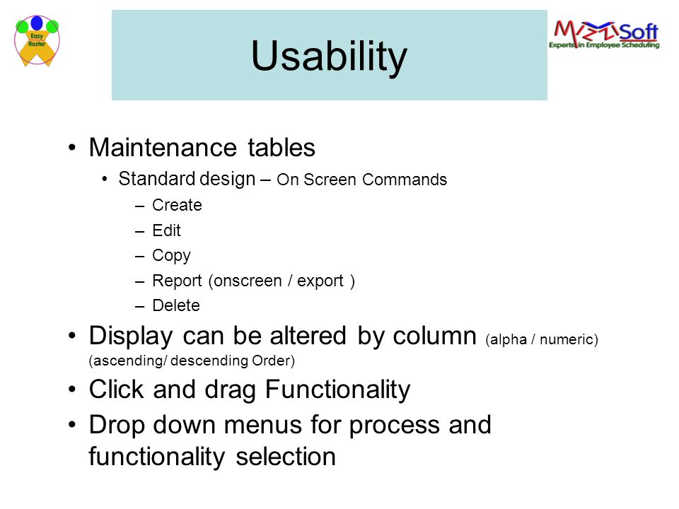 Usability Maintenance tables Standard design – On Screen Commands –Create –Edit –Copy –Report (onscreen / export ) –Delete Display can be altered by column (alpha / numeric) (ascending/ descending Order) Click and drag Functionality Drop down menus for process and functionality selection