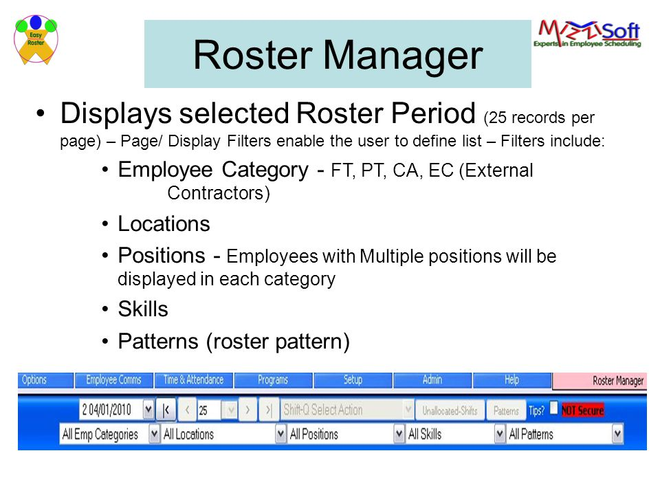 Roster Manager Displays selected Roster Period (25 records per page) – Page/ Display Filters enable the user to define list – Filters include: Employee Category - FT, PT, CA, EC (External Contractors) Locations Positions - Employees with Multiple positions will be displayed in each category Skills Patterns (roster pattern)
