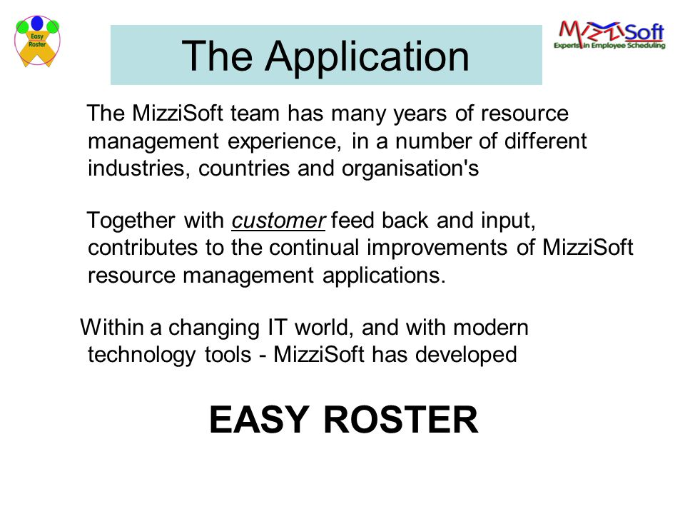 The Application The MizziSoft team has many years of resource management experience, in a number of different industries, countries and organisation s Together with customer feed back and input, contributes to the continual improvements of MizziSoft resource management applications.