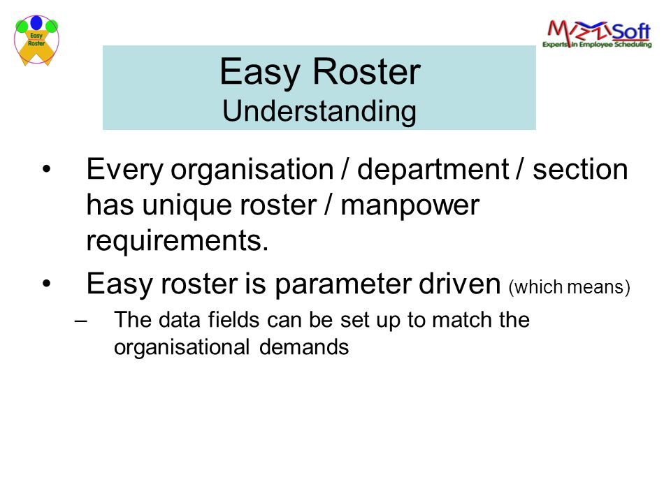 Easy Roster Understanding Every organisation / department / section has unique roster / manpower requirements. Easy roster is parameter driven (which