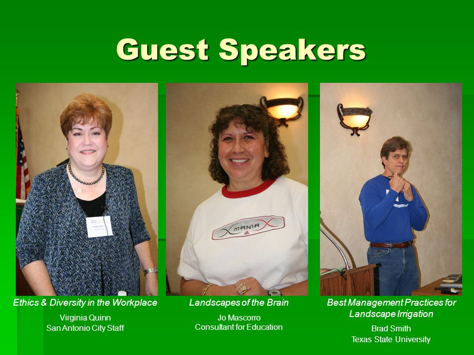Guest Speakers Ethics & Diversity in the Workplace Virginia Quinn San Antonio City Staff Landscapes of the Brain Jo Mascorro Consultant for Education Best Management Practices for Landscape Irrigation Brad Smith Texas State University
