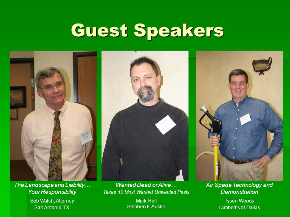 Guest Speakers The Landscape and Liability… Your Responsibility Bob Walsh, Attorney San Antonio, TX Wanted Dead or Alive… Texas 10 Most Wanted Unwanted Pests Mark Holl Stephen F.