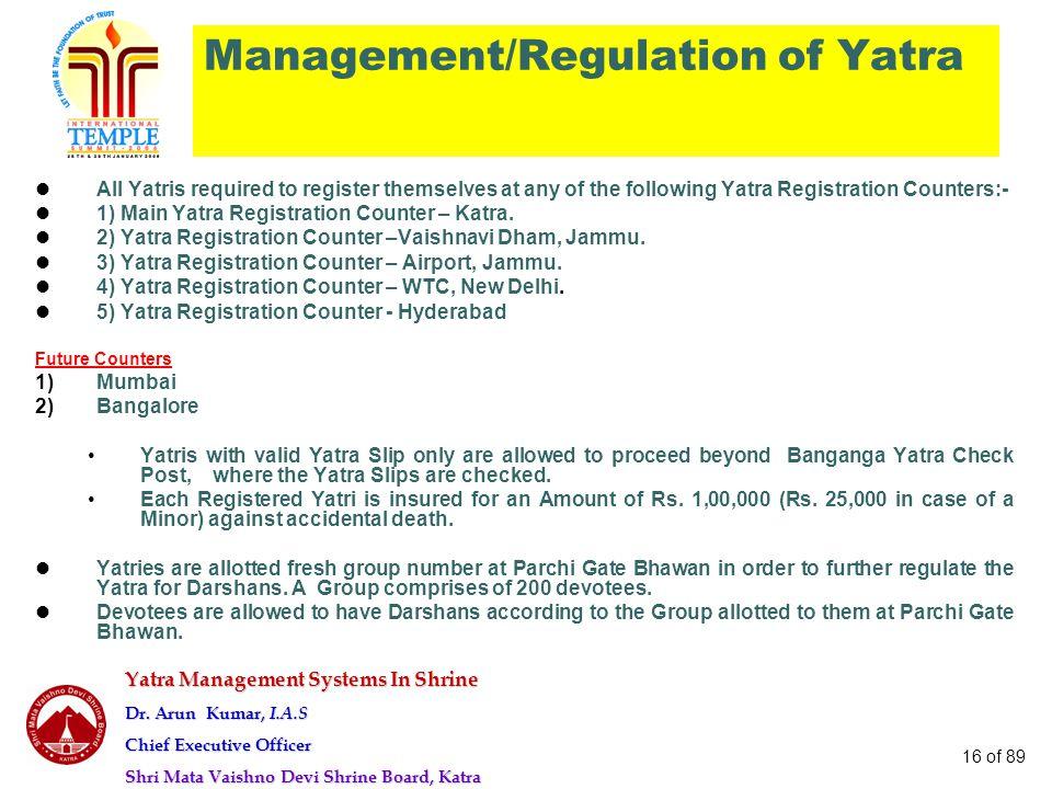 Yatra Management Systems In Shrine Dr. Arun Kumar, I.A.S Chief Executive Officer Shri Mata Vaishno Devi Shrine Board, Katra 16 of 89 Management/Regula