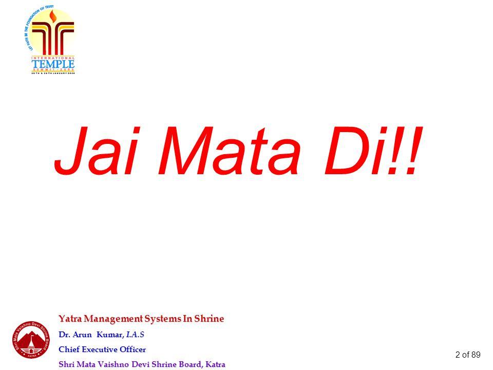 Yatra Management Systems In Shrine Dr. Arun Kumar, I.A.S Chief Executive Officer Shri Mata Vaishno Devi Shrine Board, Katra 2 of 89 Jai Mata Di!!