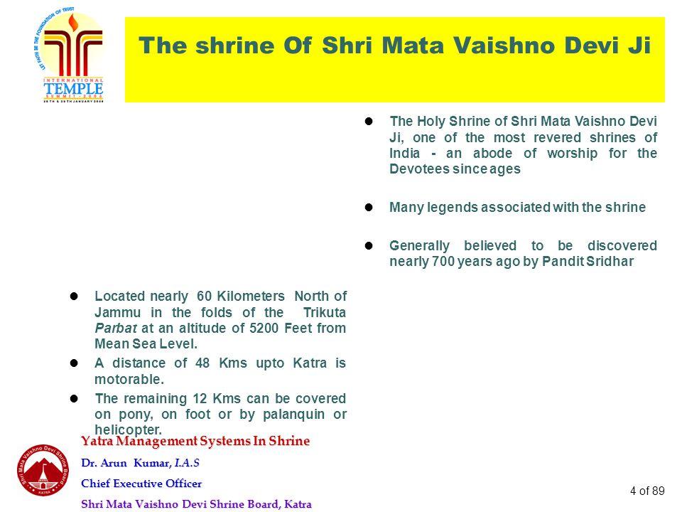 Yatra Management Systems In Shrine Dr. Arun Kumar, I.A.S Chief Executive Officer Shri Mata Vaishno Devi Shrine Board, Katra 4 of 89 The shrine Of Shri