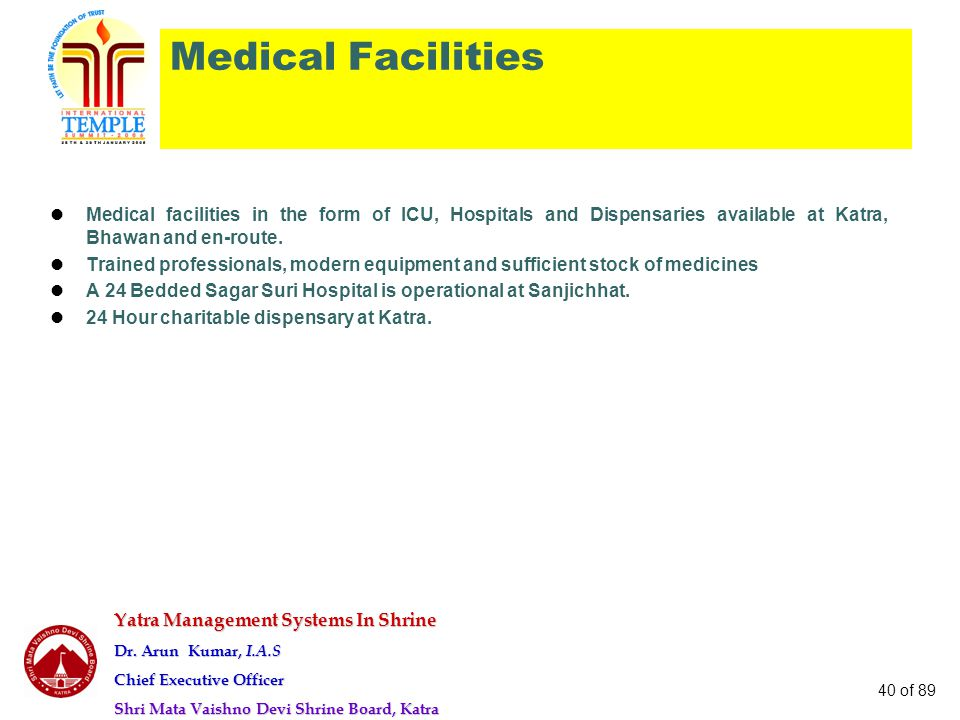 Yatra Management Systems In Shrine Dr. Arun Kumar, I.A.S Chief Executive Officer Shri Mata Vaishno Devi Shrine Board, Katra 40 of 89 Medical Facilitie