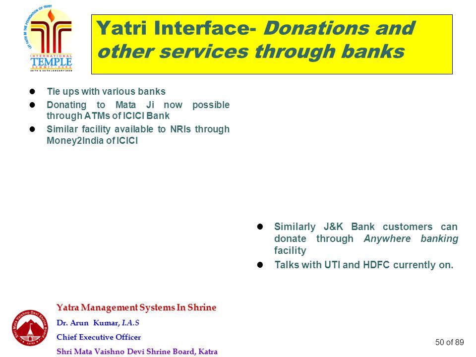 Yatra Management Systems In Shrine Dr. Arun Kumar, I.A.S Chief Executive Officer Shri Mata Vaishno Devi Shrine Board, Katra 50 of 89 Yatri Interface-