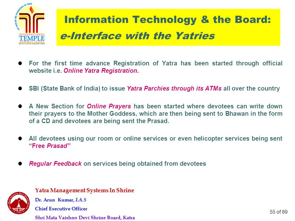 Yatra Management Systems In Shrine Dr. Arun Kumar, I.A.S Chief Executive Officer Shri Mata Vaishno Devi Shrine Board, Katra 55 of 89 Information Techn