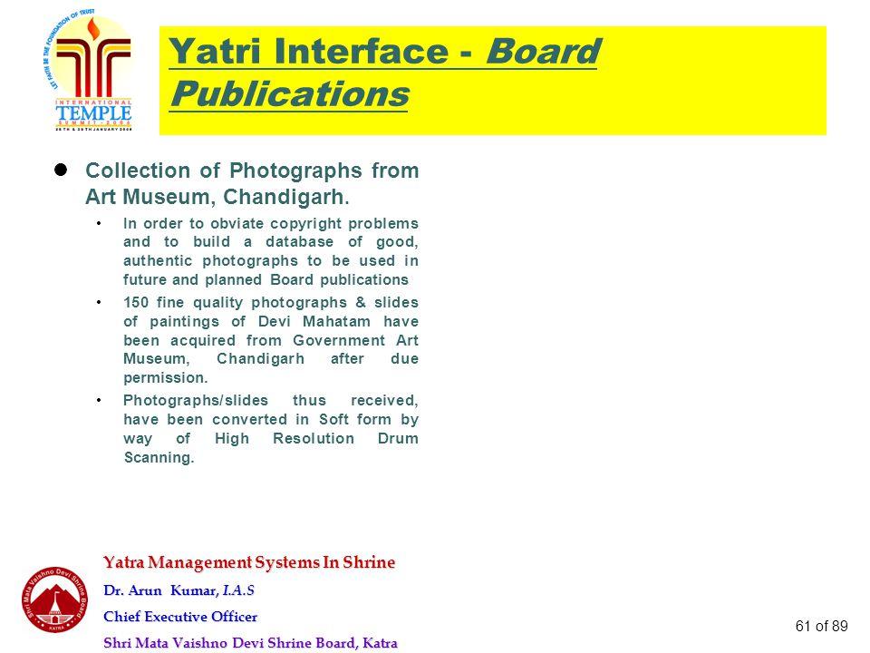 Yatra Management Systems In Shrine Dr. Arun Kumar, I.A.S Chief Executive Officer Shri Mata Vaishno Devi Shrine Board, Katra 61 of 89 Yatri Interface -
