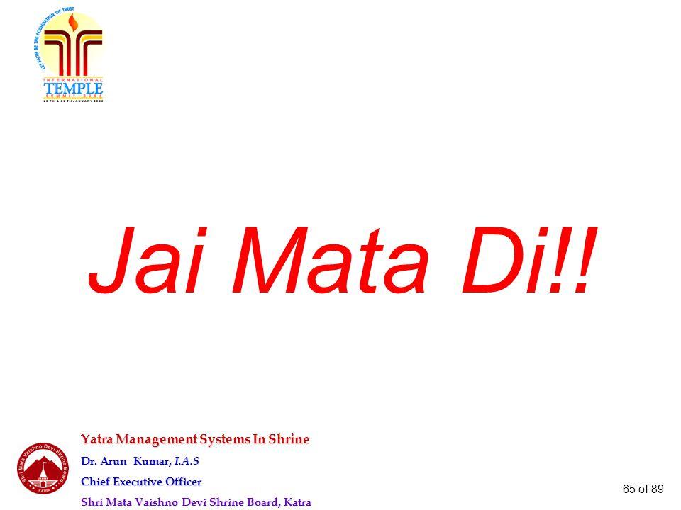 Yatra Management Systems In Shrine Dr. Arun Kumar, I.A.S Chief Executive Officer Shri Mata Vaishno Devi Shrine Board, Katra 65 of 89 Jai Mata Di!!