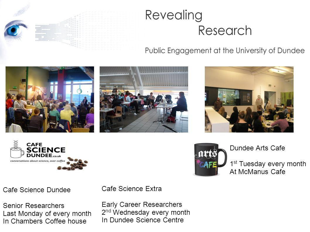 Dundee Arts Cafe 1 st Tuesday every month At McManus Cafe Cafe Science Dundee Senior Researchers Last Monday of every month In Chambers Coffee house Cafe Science Extra Early Career Researchers 2 nd Wednesday every month In Dundee Science Centre