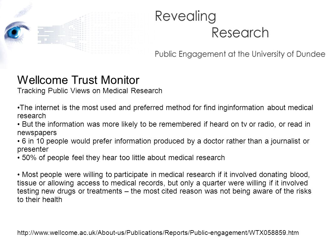 Wellcome Trust Monitor Tracking Public Views on Medical Research The internet is the most used and preferred method for find inginformation about medical research But the information was more likely to be remembered if heard on tv or radio, or read in newspapers 6 in 10 people would prefer information produced by a doctor rather than a journalist or presenter 50% of people feel they hear too little about medical research Most people were willing to participate in medical research if it involved donating blood, tissue or allowing access to medical records, but only a quarter were willing if it involved testing new drugs or treatments – the most cited reason was not being aware of the risks to their health