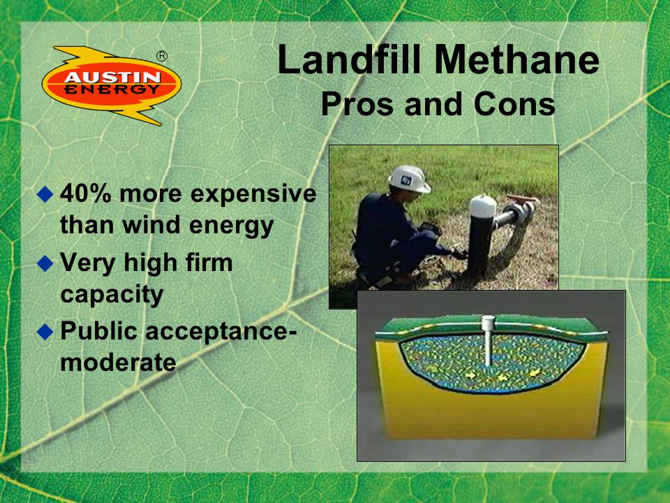 R Landfill Methane Pros and Cons 40% more expensive than wind energy Very high firm capacity Public acceptance- moderate