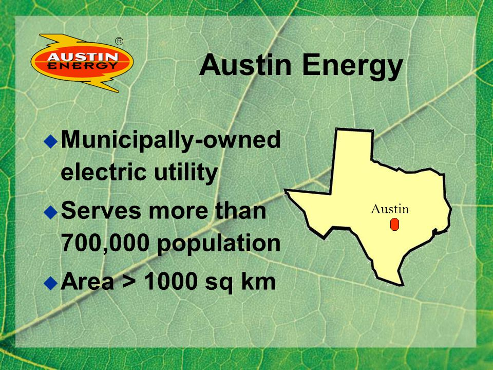 R Austin Energy Municipally-owned electric utility Serves more than 700,000 population Area > 1000 sq km H Austin