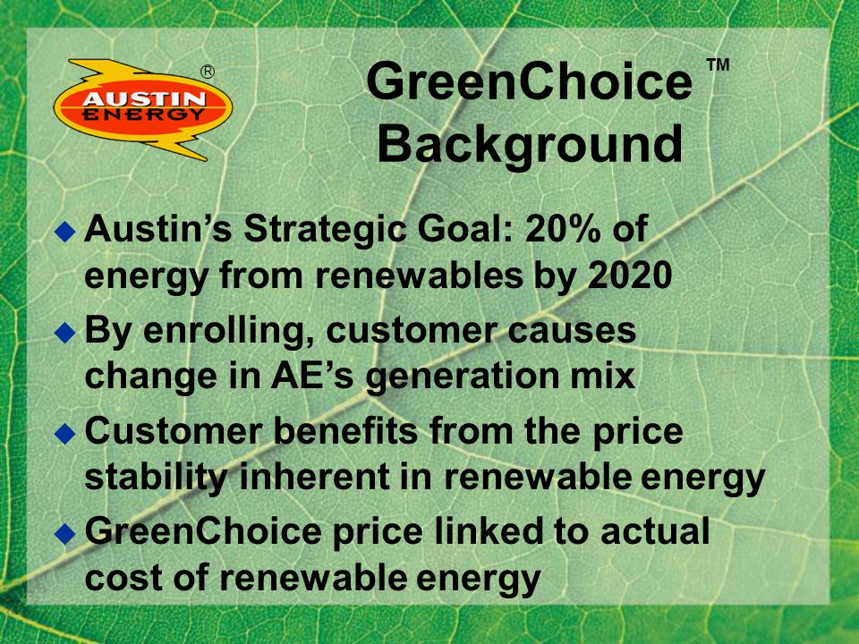 R GreenChoice Renewable Sources Wind 79% Landfill methane (17 % of MWH) Photovoltaics and Hydro (4% 0f MWH) TM