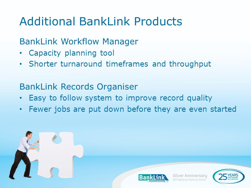BankLink Workflow Manager Capacity planning tool Shorter turnaround timeframes and throughput BankLink Records Organiser Easy to follow system to improve record quality Fewer jobs are put down before they are even started Additional BankLink Products